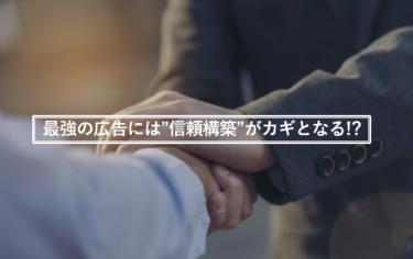 """最強の広告には""""信頼構築""""がカギとなる!?"""